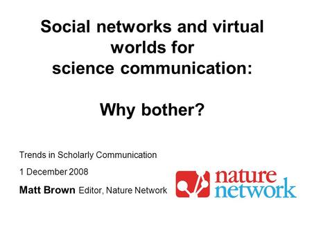 Trends in Scholarly Communication 1 December 2008 Matt Brown Editor, Nature Network Social networks and virtual worlds for science communication: Why bother?