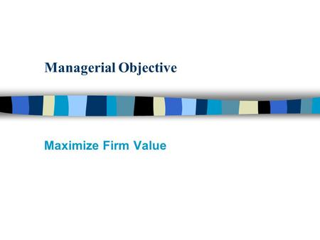 Managerial Objective Maximize Firm Value. Who are the Players that Influence Firm Value ? n Employees of the Firm: –Board of Directors –Senior/Middle/Line.