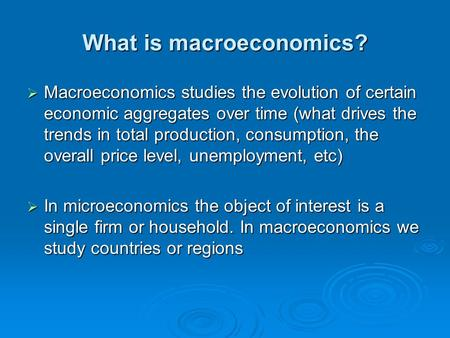 What is macroeconomics?  Macroeconomics studies the evolution of certain economic aggregates over time (what drives the trends in total production, consumption,