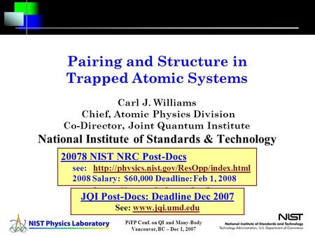 PiTP Conf. on QI and Many-Body Vancouver, BC – Dec 1, 2007 Pairing and Structure in Trapped Atomic Systems Carl J. Williams Chief, Atomic Physics Division.