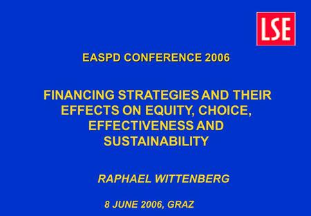 EASPD CONFERENCE 2006 FINANCING STRATEGIES AND THEIR EFFECTS ON EQUITY, CHOICE, EFFECTIVENESS AND SUSTAINABILITY RAPHAEL WITTENBERG 8 JUNE 2006, GRAZ.