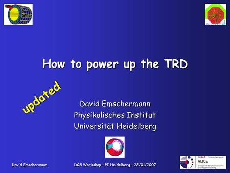 David Emschermann DCS Workshop – PI Heidelberg – 22/01/2007 How to power up the TRD David Emschermann Physikalisches Institut Universität Heidelberg updated.