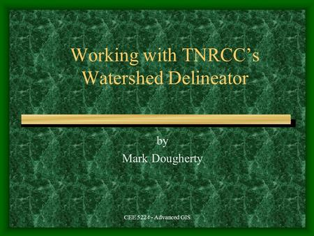 CEE 5224 - Advanced GIS Working with TNRCC's Watershed Delineator by Mark Dougherty.