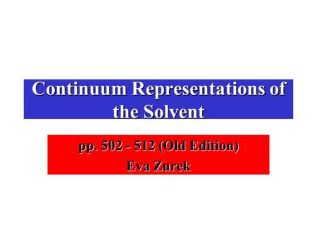 Continuum Representations of the Solvent pp. 502 - 512 (Old Edition) Eva Zurek.
