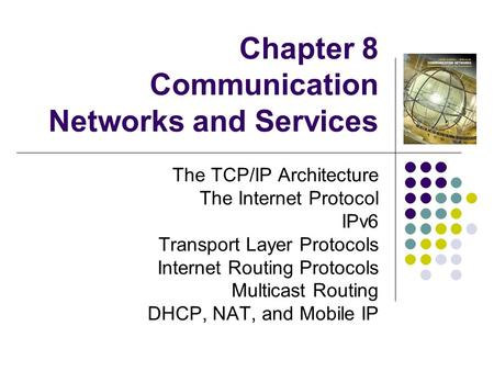 Chapter 8 Communication Networks and Services The TCP/<strong>IP</strong> Architecture The Internet Protocol IPv6 Transport Layer Protocols Internet Routing Protocols Multicast.