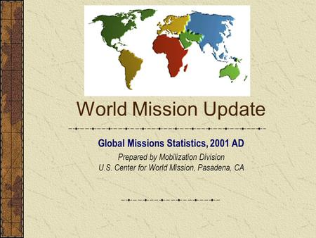 World Mission Update Global Missions Statistics, 2001 AD Prepared by Mobilization Division U.S. Center for World Mission, Pasadena, CA.