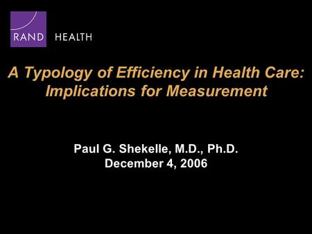 A Typology of Efficiency in Health Care: Implications for Measurement Paul G. Shekelle, M.D., Ph.D. December 4, 2006.