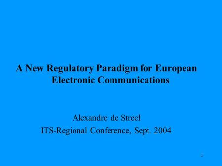 1 A New Regulatory Paradigm for European Electronic Communications Alexandre de Streel ITS-Regional Conference, Sept. 2004.