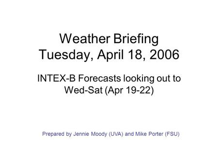 Weather Briefing Tuesday, April 18, 2006 INTEX-B Forecasts looking out to Wed-Sat (Apr 19-22) Prepared by Jennie Moody (UVA) and Mike Porter (FSU)