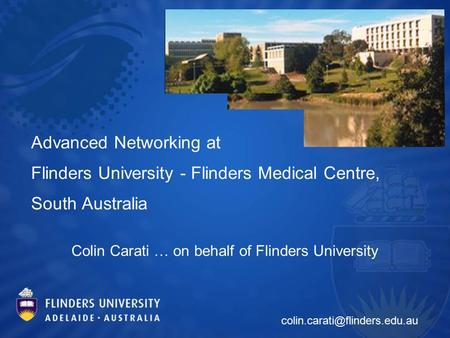 Advanced Networking at Flinders University - Flinders Medical Centre, South Australia Colin Carati … on behalf of Flinders University