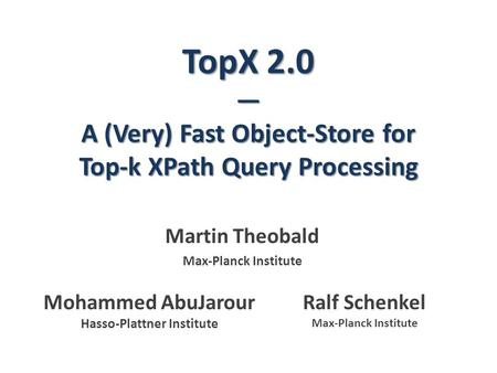 TopX 2.0 — A (Very) Fast Object-Store for Top-k XPath Query Processing Martin Theobald Max-Planck Institute Ralf Schenkel Max-Planck Institute Mohammed.