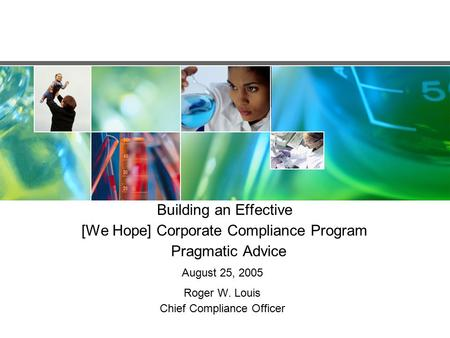 Building an Effective [We Hope] Corporate Compliance Program Pragmatic Advice August 25, 2005 Roger W. Louis Chief Compliance Officer.