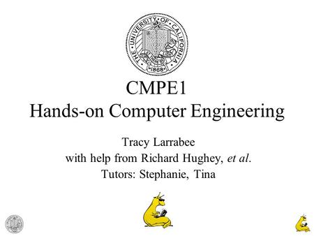 1 CMPE1 Hands-on Computer Engineering Tracy Larrabee with help from Richard Hughey, et al. Tutors: Stephanie, Tina.
