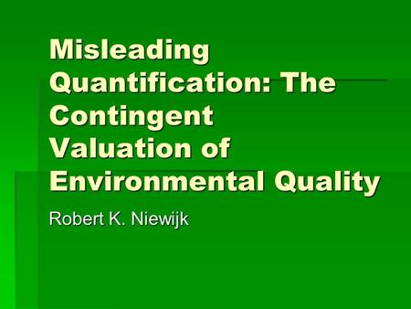 Misleading Quantification: The Contingent Valuation of Environmental Quality Robert K. Niewijk.