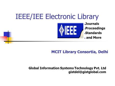 IEEE/IEE Electronic Library Journals Proceedings Standards and More MCIT Library Consortia, Delhi Global Information Systems Technology Pvt. Ltd