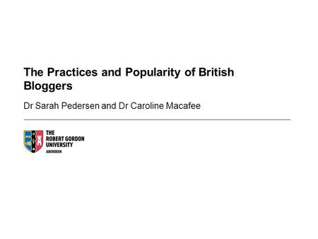 The Practices and Popularity of British Bloggers Dr Sarah Pedersen and Dr Caroline Macafee.