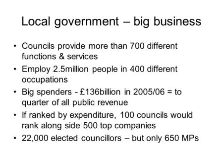 Local government – big business Councils provide more than 700 different functions & services Employ 2.5million people in 400 different occupations Big.