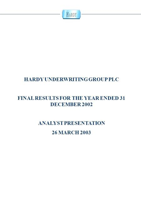 0 HARDY UNDERWRITING GROUP PLC FINAL RESULTS FOR THE YEAR ENDED 31 DECEMBER 2002 ANALYST PRESENTATION 26 MARCH 2003.