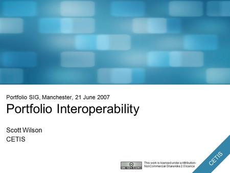 CETIS Portfolio SIG, Manchester, 21 June 2007 Portfolio Interoperability Scott Wilson CETIS This work is licensed under a Attribution- NonCommercial-ShareAlike.