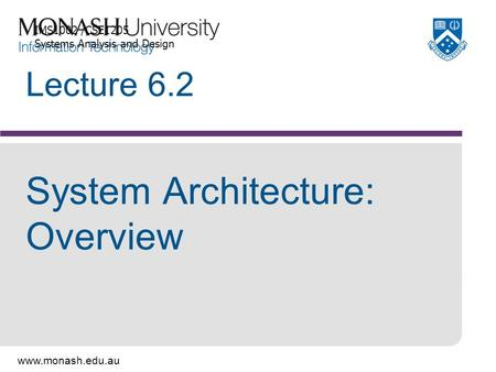 Www.monash.edu.au Lecture 6.2 System Architecture: Overview IMS1002 /CSE1205 Systems Analysis and Design.