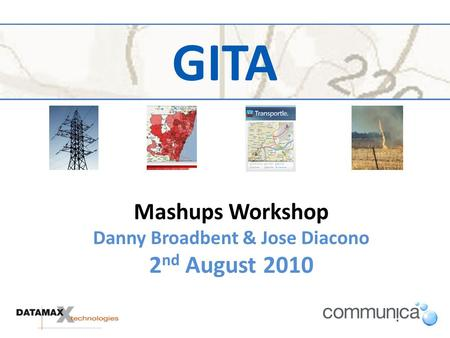GITA Mashups Workshop Danny Broadbent & Jose Diacono 2 nd August 2010.