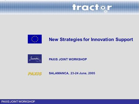 PAXIS JOINT WORKSHOP SALAMANCA, 23-24 June, 2005 New Strategies for Innovation Support PAXIS JOINT WORKSHOP.