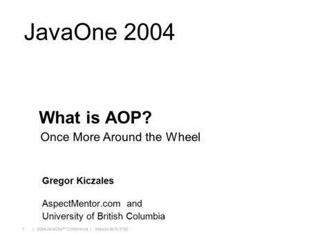 Java.sun.com/javaone/sf | 2004 JavaOne SM Conference | Session BUS-3192 1 JavaOne 2004 What is AOP? Gregor Kiczales AspectMentor.com and University of.