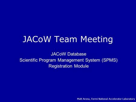 JACoW Team Meeting JACoW Database Scientific Program Management System (SPMS) Registration Module Matt Arena, Fermi National Accelerator Laboratory.