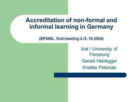 Accreditation of non-formal and informal learning in Germany (EPANIL first meeting 4./5. 10.2004) biat / University of Flensburg Gerald Heidegger Wiebke.