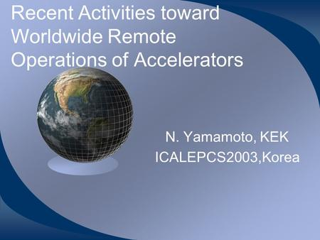 Recent Activities toward Worldwide Remote Operations of Accelerators N. Yamamoto, KEK ICALEPCS2003,Korea.