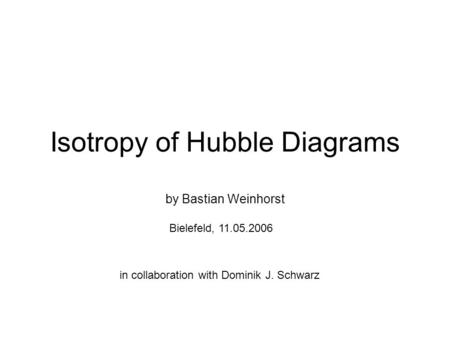 Isotropy of Hubble Diagrams by Bastian Weinhorst Bielefeld, 11.05.2006 in collaboration with Dominik J. Schwarz.