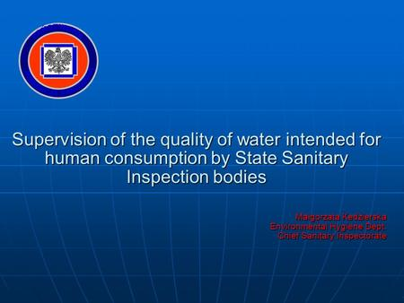 Supervision of the quality of water intended for human consumption by State Sanitary Inspection bodies Małgorzata Kedzierska Environmental Hygiene Dept.