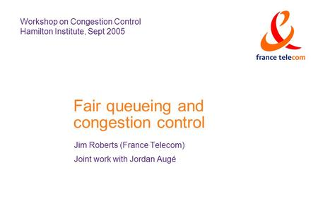 Fair queueing and congestion control Jim Roberts (France Telecom) Joint work with Jordan Augé Workshop on Congestion Control Hamilton Institute, Sept 2005.