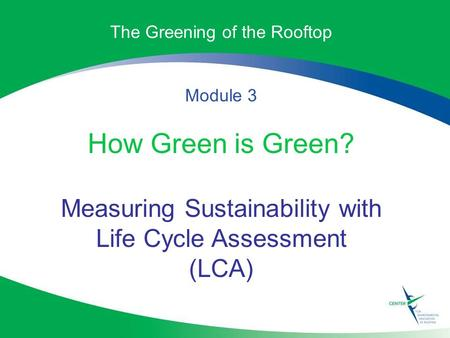 The Greening of the Rooftop Module 3 How Green is Green? Measuring Sustainability with Life Cycle Assessment (LCA)