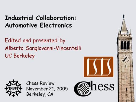 Chess Review November 21, 2005 Berkeley, CA Edited and presented by Industrial Collaboration: Automotive Electronics Alberto Sangiovanni-Vincentelli UC.