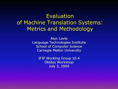 Evaluation of Machine Translation Systems: Metrics and Methodology Alon Lavie Language Technologies Institute School of Computer Science Carnegie Mellon.