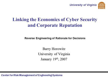 Center for Risk Management of Engineering Systems University of Virginia Linking the Economics of Cyber Security and Corporate Reputation Barry Horowitz.
