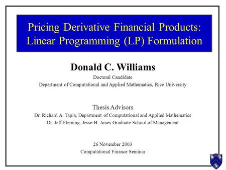 Pricing Derivative Financial Products: Linear Programming (LP) Formulation Donald C. Williams Doctoral Candidate Department of Computational and Applied.