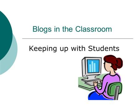 Blogs in the Classroom Keeping up with Students. What is a Blog?