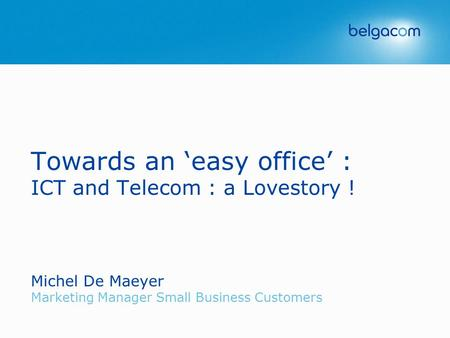 Towards an 'easy office' : ICT and Telecom : a Lovestory ! Michel De Maeyer Marketing Manager Small Business Customers.