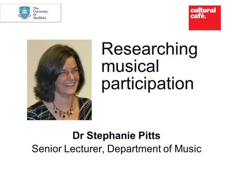 Researching musical participation Dr Stephanie Pitts Senior Lecturer, Department of Music.