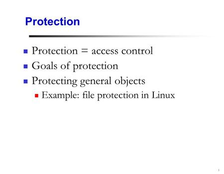 1 Protection Protection = access control Goals of protection Protecting general objects Example: file protection in Linux.