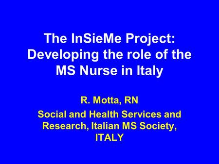 The InSieMe Project: Developing the role of the MS Nurse in Italy R. Motta, RN Social and Health Services and Research, Italian MS Society, ITALY.