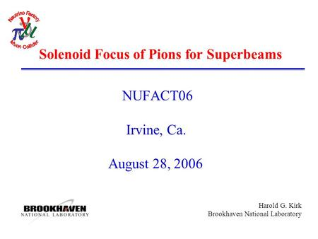 Harold G. Kirk Brookhaven National Laboratory Solenoid Focus of Pions for Superbeams NUFACT06 Irvine, Ca. August 28, 2006.