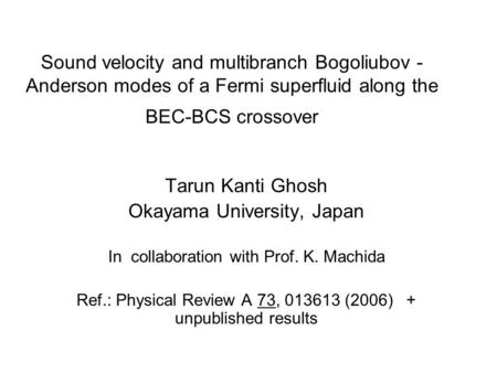 Sound velocity and multibranch Bogoliubov - Anderson modes of a Fermi superfluid along the BEC-BCS crossover Tarun Kanti Ghosh Okayama University, Japan.