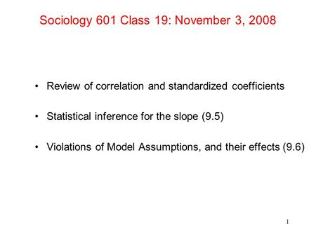 Sociology 601 Class 19: November 3, 2008 Review of correlation and standardized coefficients Statistical inference for the slope (9.5) Violations of Model.