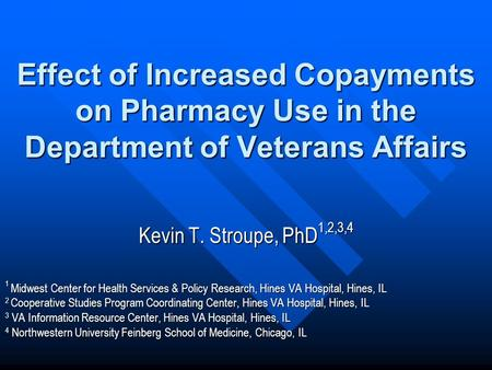 Effect of Increased Copayments on Pharmacy Use in the Department of Veterans Affairs Kevin T. Stroupe, PhD 1,2,3,4 1 Midwest Center for Health Services.