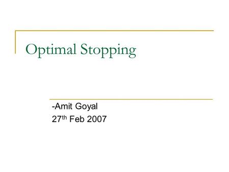 Optimal Stopping -Amit Goyal 27 th Feb 2007 TexPoint fonts used in EMF. Read the TexPoint manual before you delete this box.: