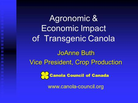 Agronomic & Economic Impact of Transgenic Canola JoAnne Buth Vice President, Crop Production www.canola-council.org Canola Council of Canada.