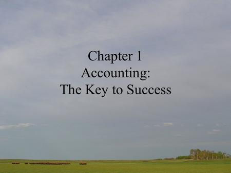 Chapter 1 Accounting: The Key to Success. What's so important about Accounting? Accounting is at the heart of every business It is the means through which.